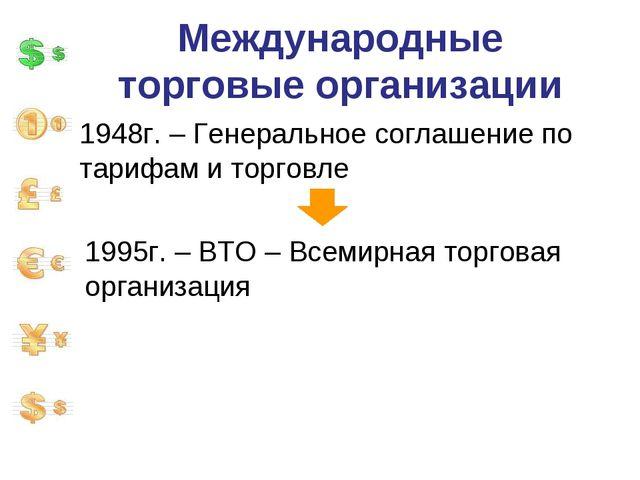 Международные торговые организации 1948г. – Генеральное соглашение по тарифам...