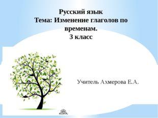 Русский язык Тема: Изменение глаголов по временам. 3 класс Учитель Ахмерова