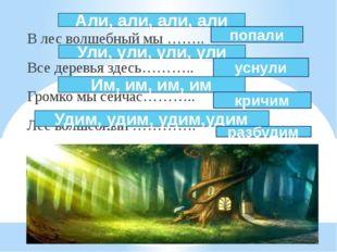 В лес волшебный мы …….. Все деревья здесь……….. Громко мы сейчас……….. Лес вол