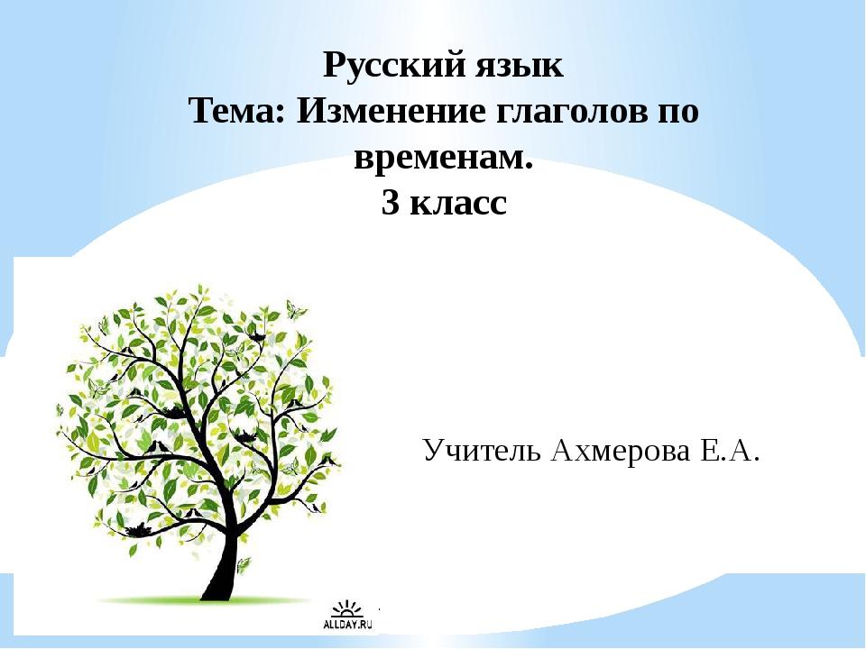 Русский язык Тема: Изменение глаголов по временам. 3 класс Учитель Ахмерова...