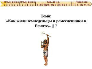 Тема: «Как жили земледельцы и ремесленники в Египте». § 7