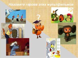 Назовите героев этих мультфильмов ?