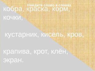 Найдите слово в словах кобра, краска, корм, кочки, кустарник, кисель, кров, к