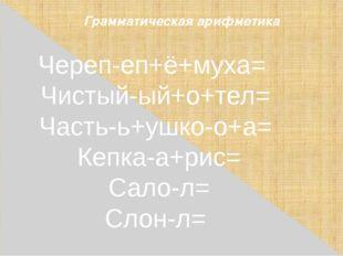 Грамматическая арифметика Череп-еп+ё+муха= Чистый-ый+o+тел= Часть-ь+ушко-о+а