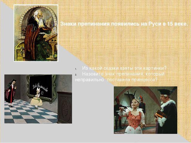 Знаки препинания появились на Руси в 15 веке. Из какой сказки взяты эти карти...