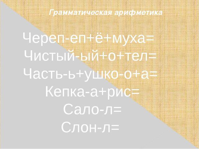 Грамматическая арифметика Череп-еп+ё+муха= Чистый-ый+o+тел= Часть-ь+ушко-о+а...