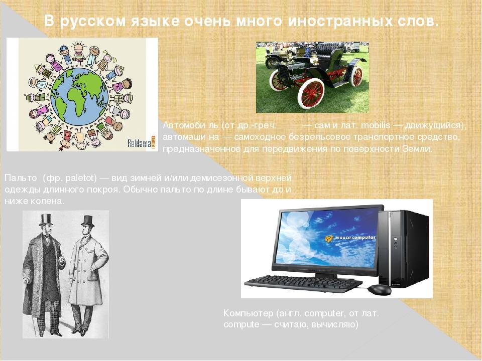 В русском языке очень много иностранных слов. Автомоби́ль (от др.-греч. αὐτο...