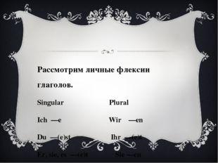 Рассмотрим личные флексии глаголов. Singular Plural Ich —e Wir —en Du —(e)st