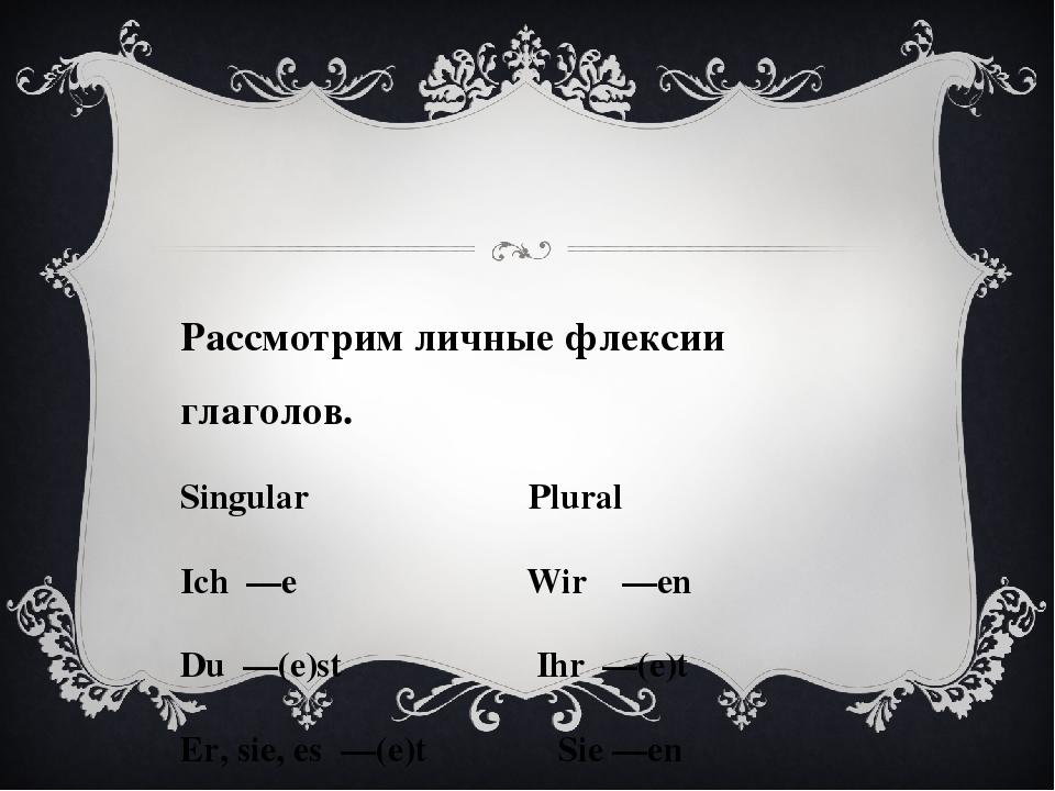 Рассмотрим личные флексии глаголов. Singular Plural Ich —e Wir —en Du —(e)st...