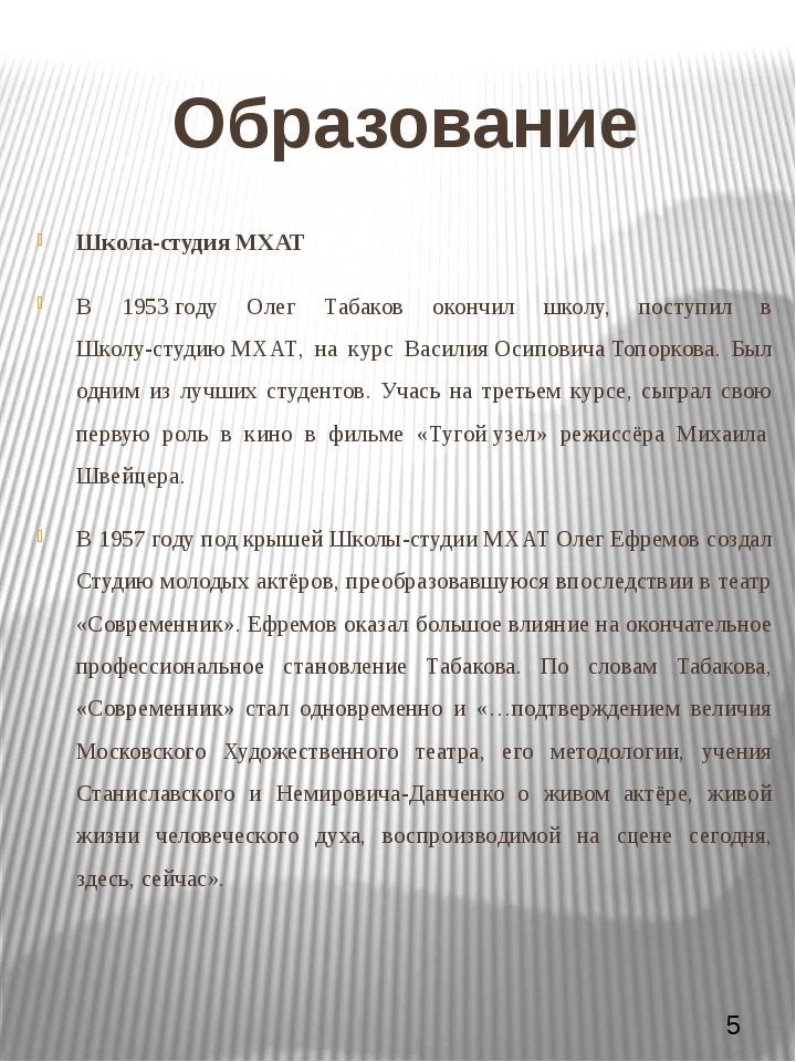 Образование Школа-студия МХАТ В 1953 году Олег Табаков окончил школу, поступи...