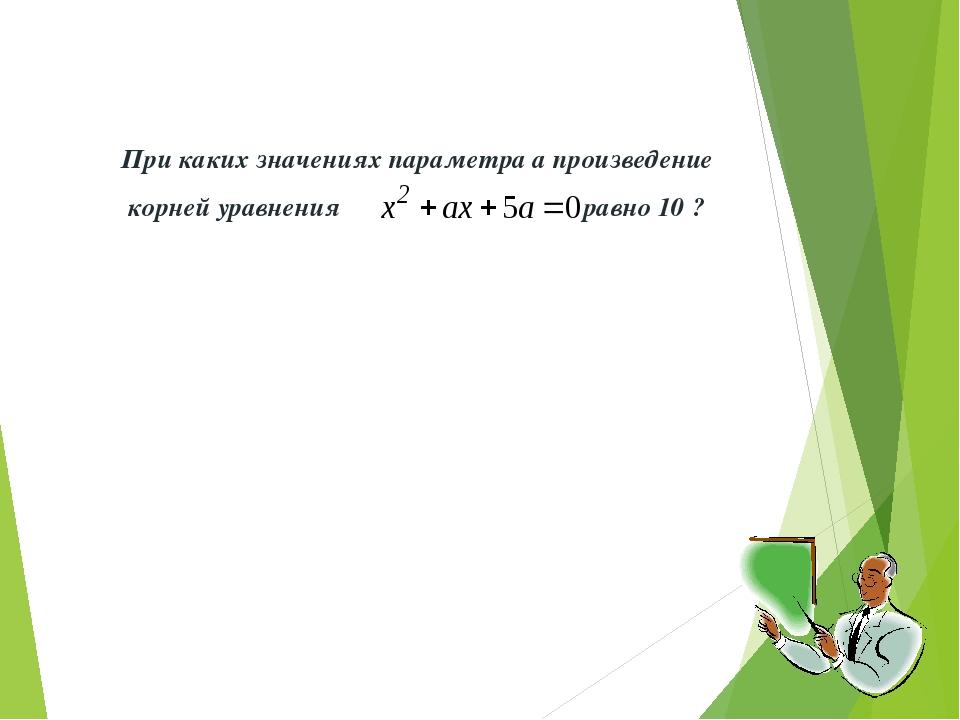 При каких значениях параметра а произведение корней уравнения равно 10 ?