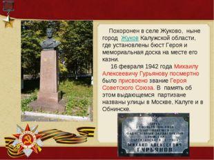 Похоронен в селе Жуково, ныне город ЖуковКалужской области, где установлен