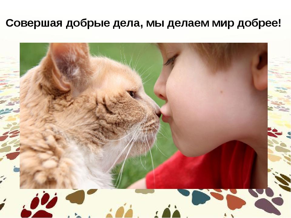 Совершая добрые дела, мы делаем мир добрее!