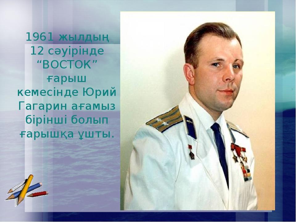 """1961 жылдың 12 сәуірінде """"ВОСТОК"""" ғарыш кемесінде Юрий Гагарин ағамыз бірінші..."""
