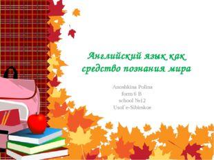 Английский язык как средство познания мира Anoshkina Polina form 6 B school №