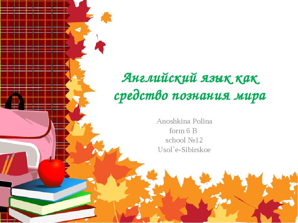 Английский язык как средство познания мира Anoshkina Polina form 6 B school №...