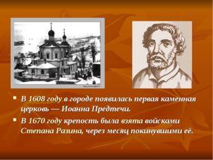 В 1608 году в городе появилась первая каменная церковь— Иоанна Предтечи. В 1