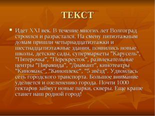 ТЕКСТ Идет XXI век. В течение многих лет Волгоград строился и разрастался. На