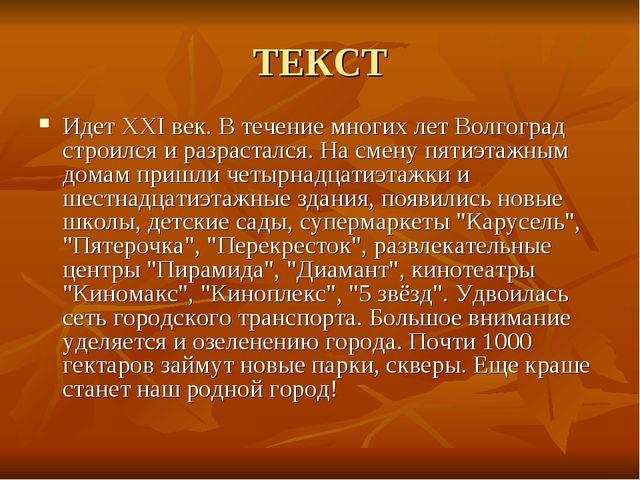 ТЕКСТ Идет XXI век. В течение многих лет Волгоград строился и разрастался. На...
