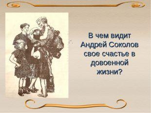 В чем видит Андрей Соколов свое счастье в довоенной жизни? В 1950-е публикуе