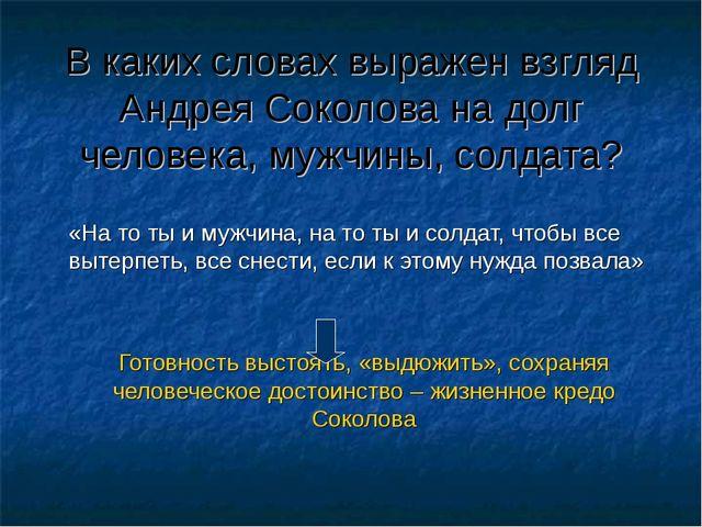 В каких словах выражен взгляд Андрея Соколова на долг человека, мужчины, сол...