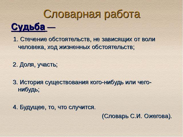 Словарная работа Судьба — 1. Стечение обстоятельств, не зависящих от воли чел...