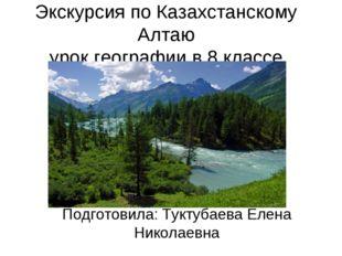 Экскурсия по Казахстанскому Алтаю урок географии в 8 классе Подготовила: Тукт