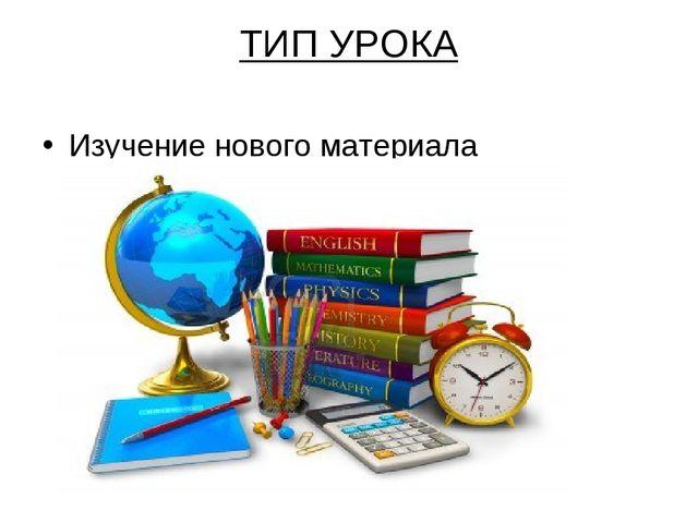 ТИП УРОКА Изучение нового материала