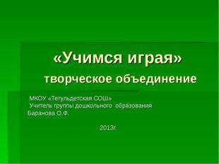 «Учимся играя» творческое объединение МКОУ «Тегульдетская СОШ» Учитель групп
