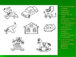 Назови игрушки, которые нарисовал художник, скажи, что он забыл нарисовать. Ч