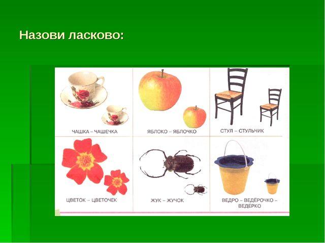 Назови ласково: