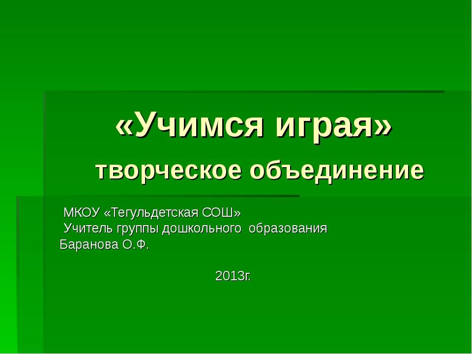 «Учимся играя» творческое объединение МКОУ «Тегульдетская СОШ» Учитель групп...