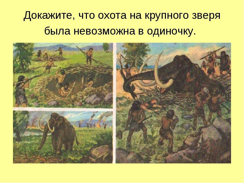 Докажите, что охота на крупного зверя была невозможна в одиночку.