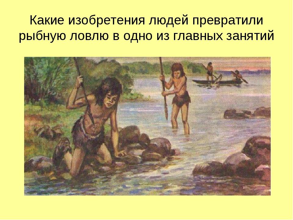 Какие изобретения людей превратили рыбную ловлю в одно из главных занятий
