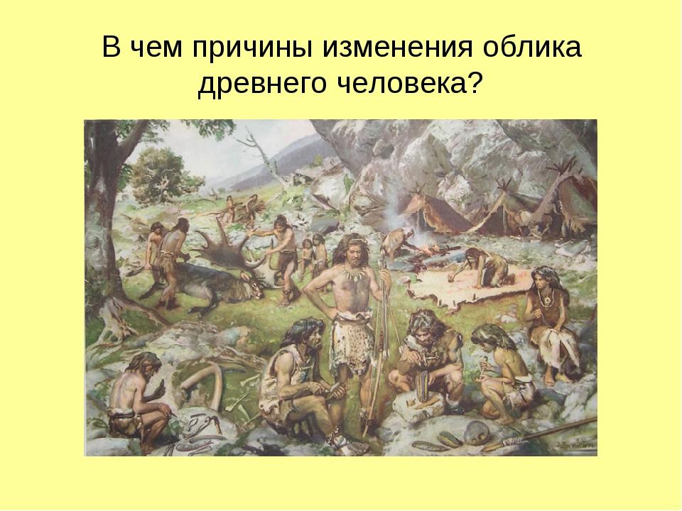 В чем причины изменения облика древнего человека?