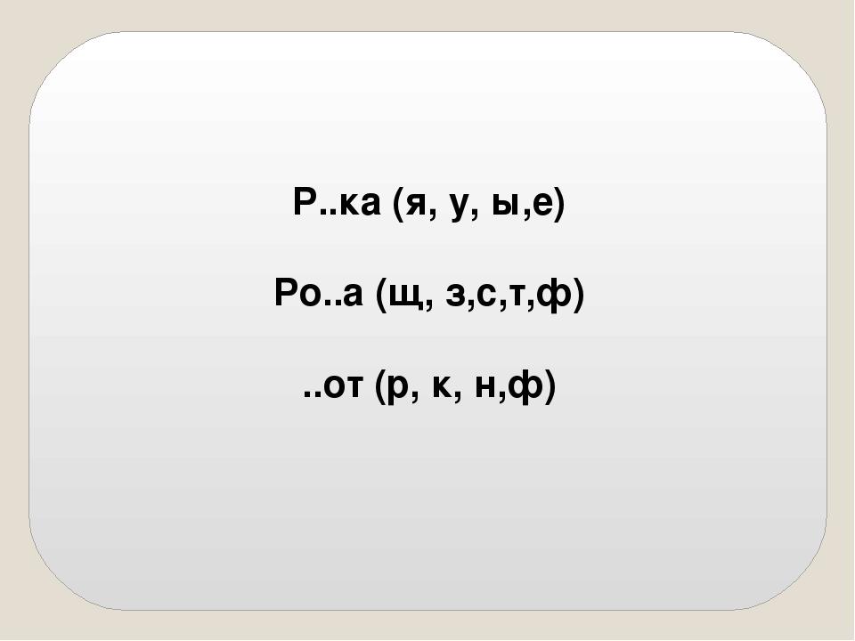 Р..ка (я, у, ы,е) Ро..а (щ, з,с,т,ф) ..от (р, к, н,ф)