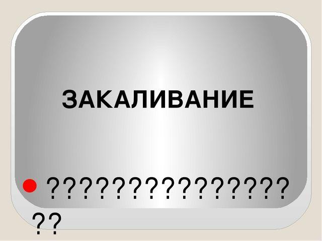 ????????????????? ЗАКАЛИВАНИЕ