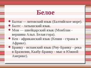 Белое Балтас -- литовский язык (Балтийское море). Балтс - латышский язык. Мон