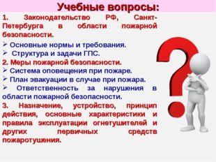 Учебные вопросы: 1. Законодательство РФ, Санкт-Петербурга в области пожарной