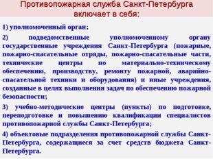 Противопожарная служба Санкт-Петербурга включает в себя: уполномоченный орга
