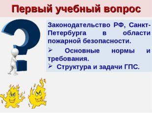 Первый учебный вопрос Законодательство РФ, Санкт-Петербурга в области пожарно