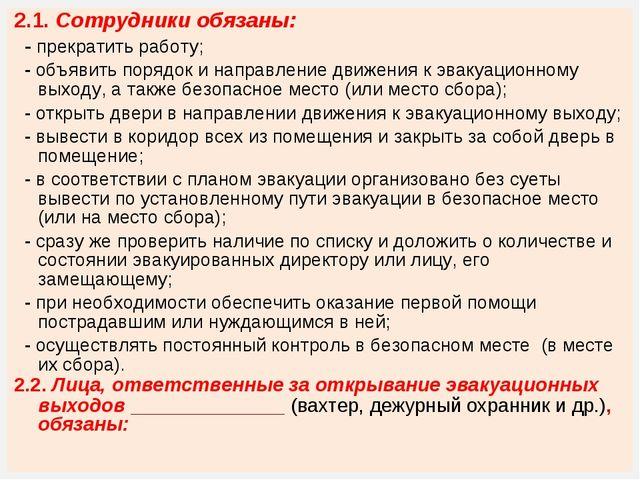 2.1. Сотрудники обязаны: - прекратить работу; - объявить порядок и направлени...