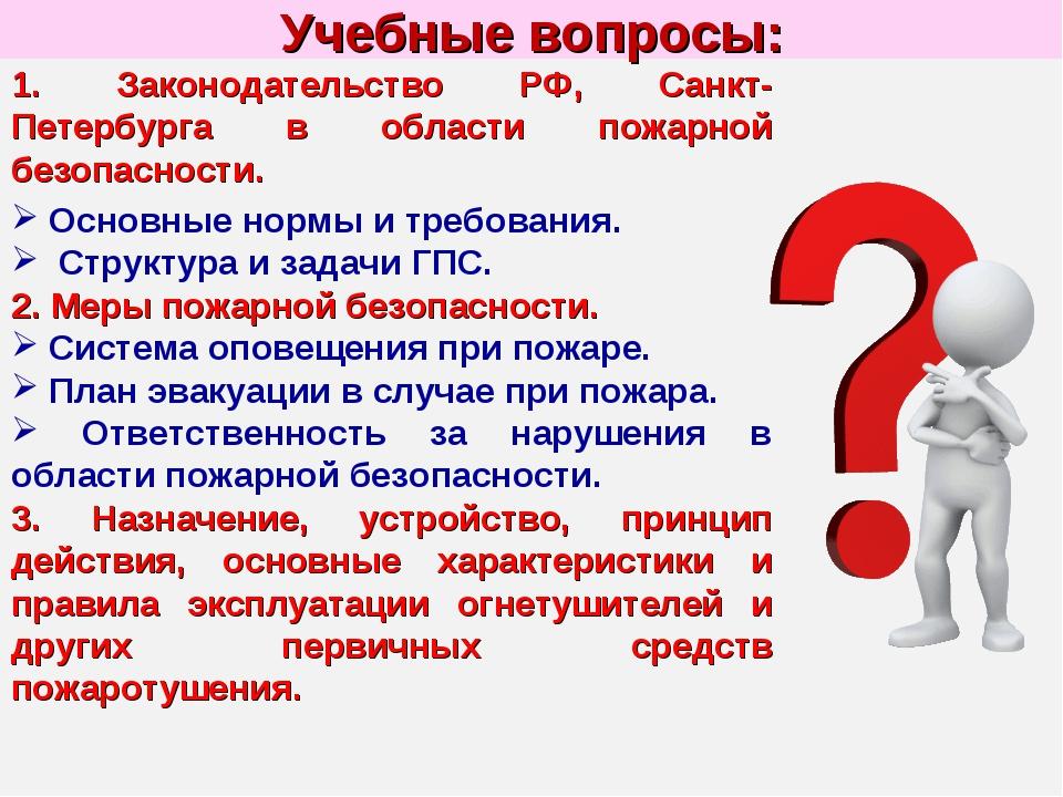 Учебные вопросы: 1. Законодательство РФ, Санкт-Петербурга в области пожарной...