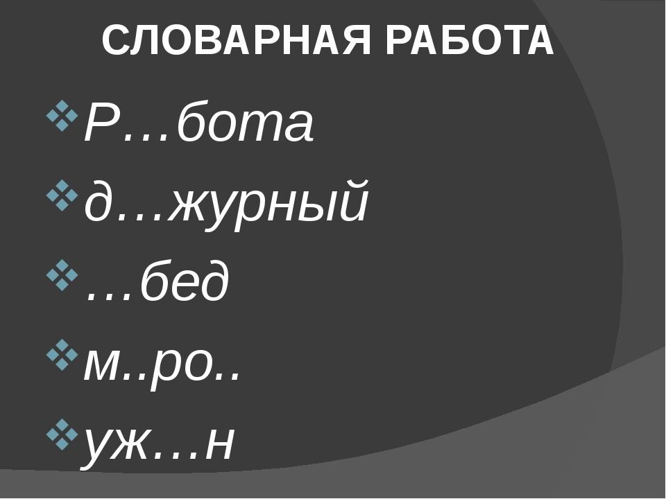 СЛОВАРНАЯ РАБОТА Р…бота д…журный …бед м..ро.. уж…н