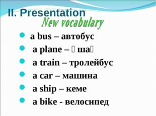 II. Presentation а bus – автобус а plane – ұшақ а train – тролейбус а car – м