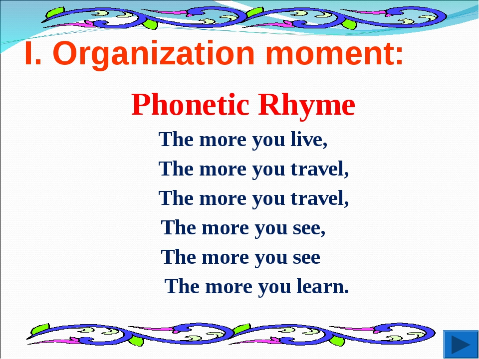 I. Organization moment: Phonetic Rhyme The more you live, The more you travel...