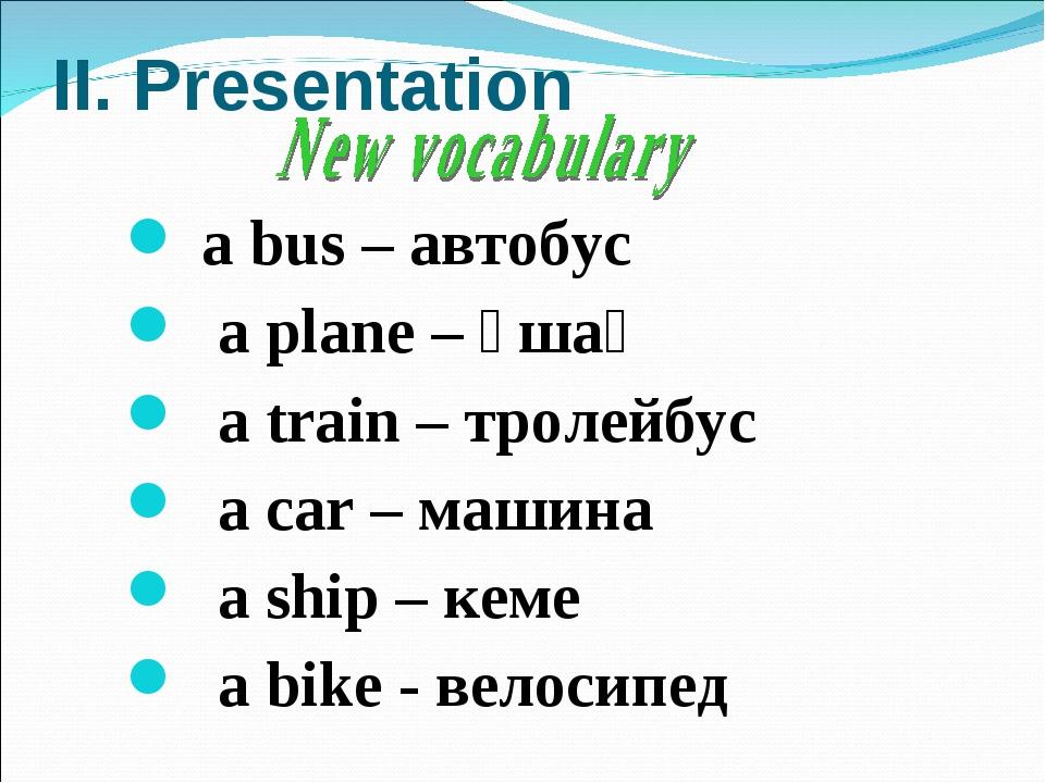 II. Presentation а bus – автобус а plane – ұшақ а train – тролейбус а car – м...