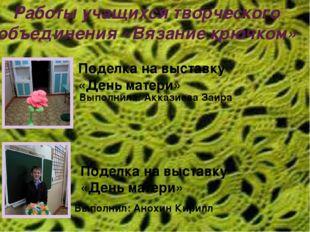 Работы учащихся творческого объединения «Вязание крючком» Выполнила: Акказиев