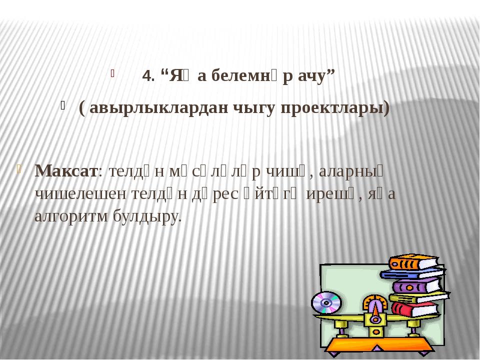 """4. """"Яңа белемнәр ачу"""" ( авырлыклардан чыгу проектлары) Максат: телдән мәсәлә..."""