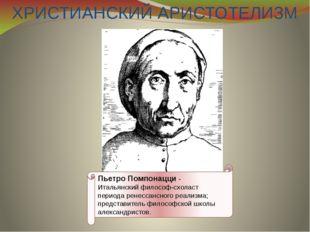 ХРИСТИАНСКИЙ АРИСТОТЕЛИЗМ Пьетро Помпонацци - Итальянский философ-схоласт пе